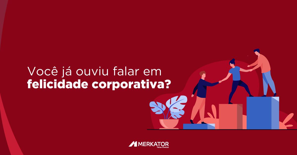 Você já ouviu falar em felicidade corporativa?