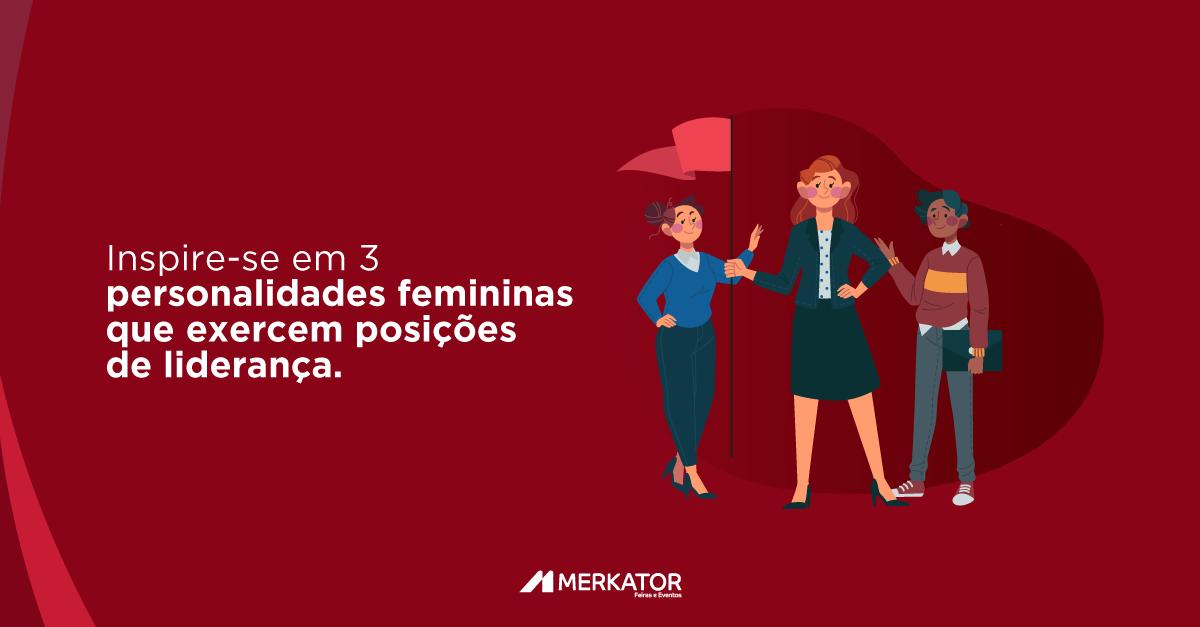 Inspire-se em 3 personalidades femininas que exercem posições de liderança.